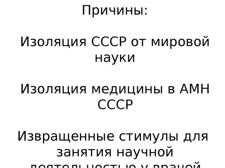 Причины: Изоляция СССР от мировой науки Изоляция медицины в АМН СССР Извращен...