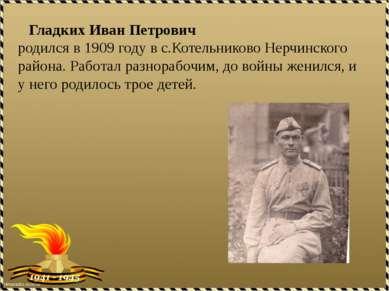 Гладких Иван Петрович родился в 1909 году в с.Котельниково Нерчинского района...
