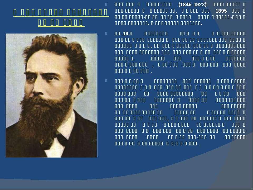 ვილჰელმ რენტგენი (1845-1923) გამოჩენილი გერმანელი ფიზიკოსი, რომელმაც 1895 წელ...