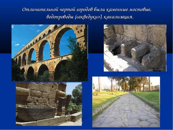 Отличительной чертой городов были каменные мостовые, водопроводы («акведуки»)...