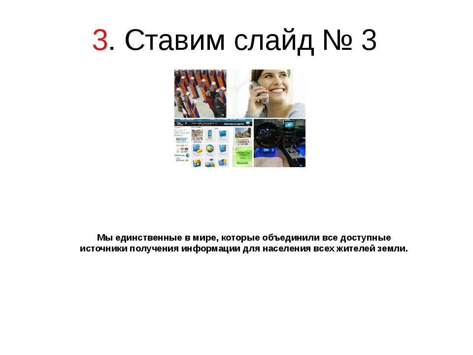 3. Ставим слайд № 3 Мы единственные в мире, которые объединили все доступные ...