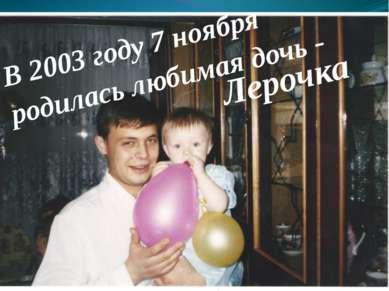 В 2003 году 7 ноября родилась любимая дочь - Лерочка