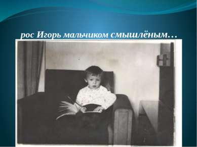 рос Игорь мальчиком смышлёным…
