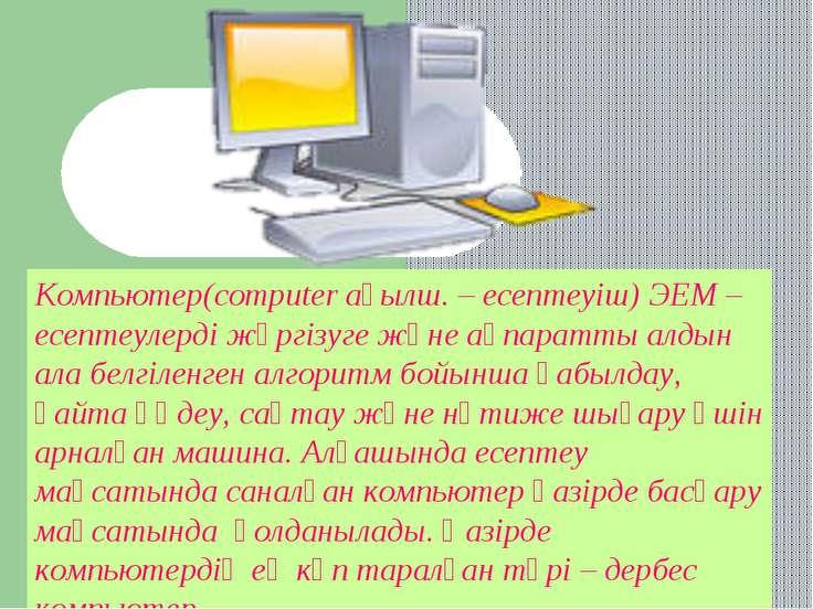 Компьютер(computer ағылш. – есептеуіш) ЭЕМ – есептеулерді жүргізуге және ақпа...