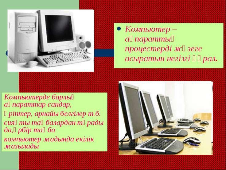 Компьютер – ақпараттық процестерді жүзеге асыратын негізгі құрал. Компьютерде...