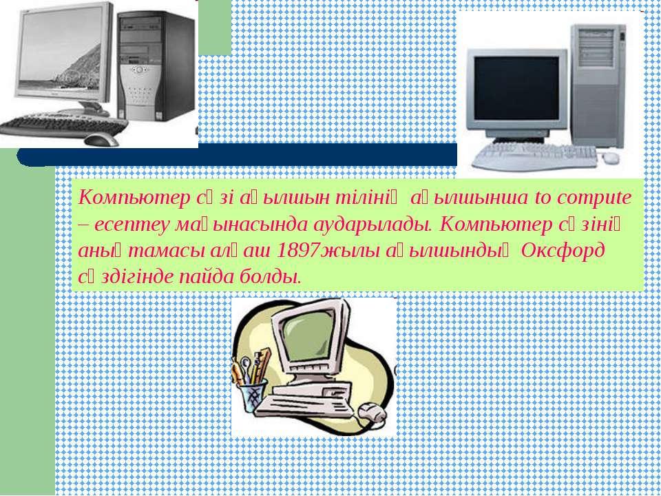 Компьютер сөзі ағылшын тілінің ағылшынша to compute – есептеу мағынасында ауд...