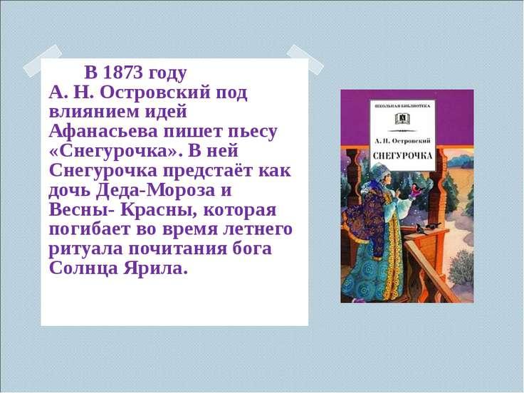 В 1873 году А.Н.Островский под влиянием идей Афанасьева пишет пьесу «Снегур...