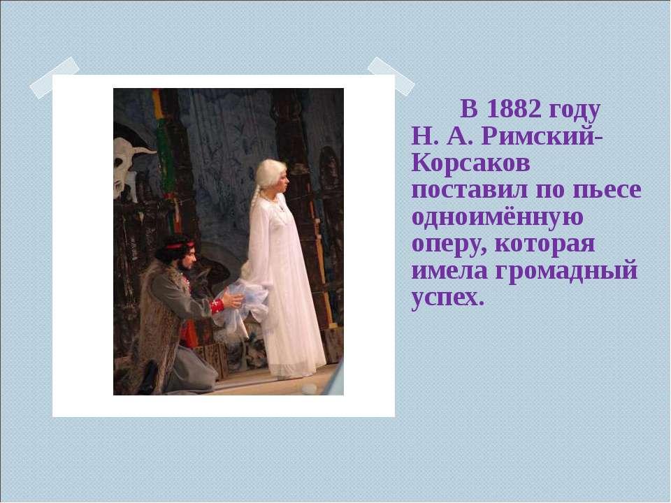 В 1882 году Н.А.Римский-Корсаков поставил по пьесе одноимённую оперу, котор...