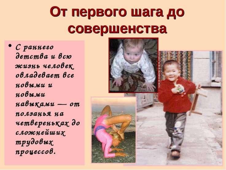 От первого шага до совершенства С раннего детства и всю жизнь человек овладев...