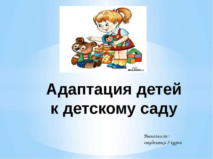 Адаптация детей к детскому саду Выполнила : студентка 3 курса