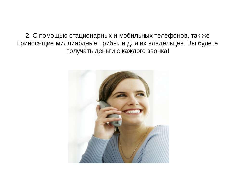 2. С помощью стационарных и мобильных телефонов, так же приносящие миллиардны...