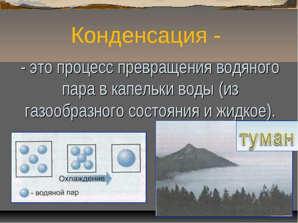 Конденсация - - это процесс превращения водяного пара в капельки воды (из газ...