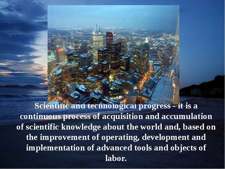 Scientific and technological progress - it is a continuous process of acquisi...