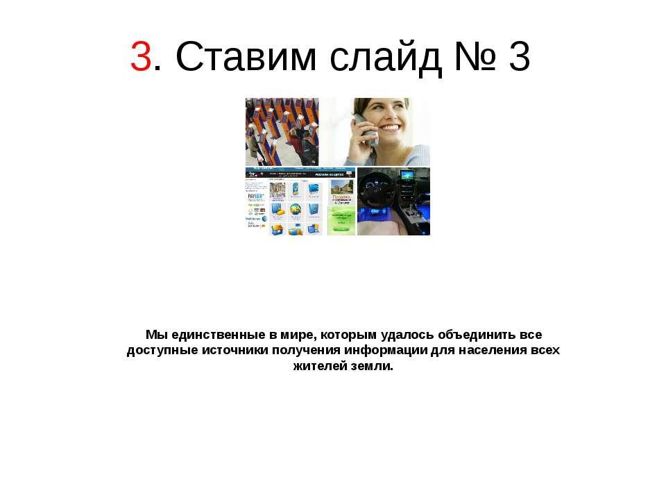 3. Ставим слайд № 3 Мы единственные в мире, которым удалось объединить все до...