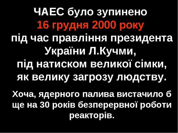 ЧАЕС було зупинено 16 грудня 2000 року під час правління президента України Л...