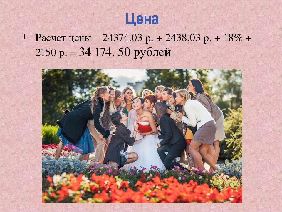 Цена Расчет цены – 24374,03 р. + 2438,03 р. + 18% + 2150 р. = 34 174, 50 рублей