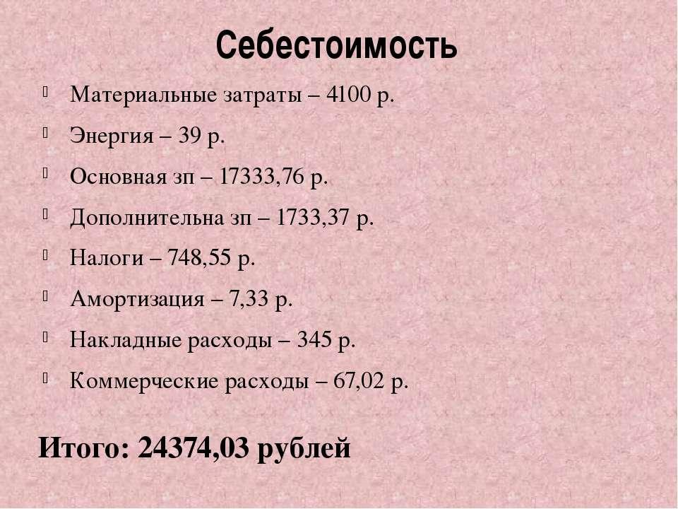 Себестоимость Материальные затраты – 4100 р. Энергия – 39 р. Основная зп – 17...