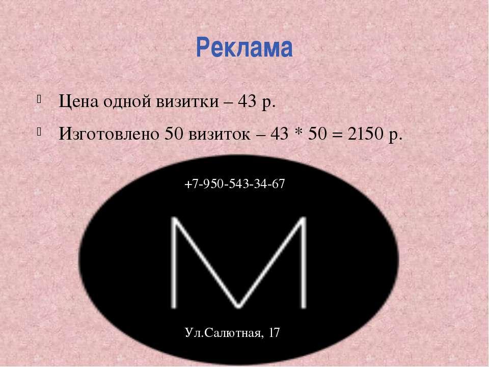 Реклама Цена одной визитки – 43 р. Изготовлено 50 визиток – 43 * 50 = 2150 р....