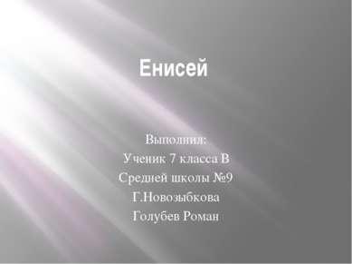 Енисей Выполнил: Ученик 7 класса В Средней школы №9 Г.Новозыбкова Голубев Роман