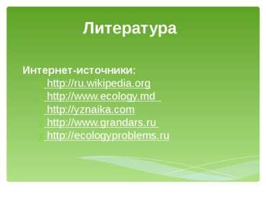 Литература Интернет-источники: http://ru.wikipedia.org http://www.ecology.md ...