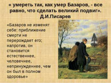 « умереть так, как умер Базаров, - все равно, что сделать великий подвиг». Д....