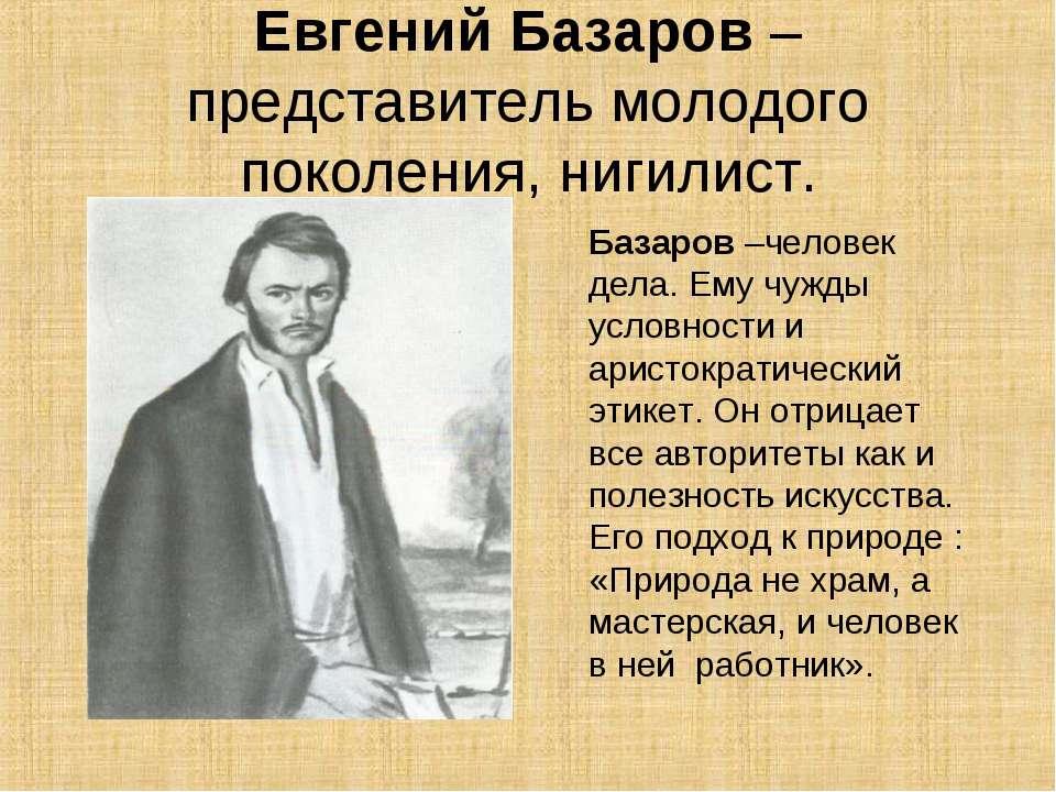 Евгений Базаров – представитель молодого поколения, нигилист. Базаров –челове...