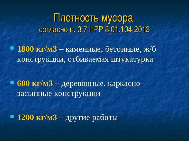 Плотность мусора согласно п. 3.7 НРР 8.01.104-2012 1800 кг/м3 – каменные, бет...
