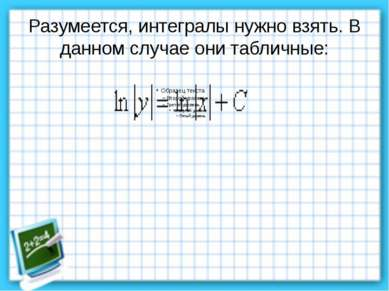 Разумеется, интегралы нужно взять. В данном случае они табличные: