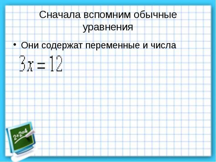 Сначала вспомним обычные уравнения Они содержат переменные и числа