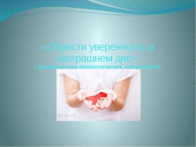 «Обрести уверенность в завтрашнем дне» ( профилактика онкологических заболева...