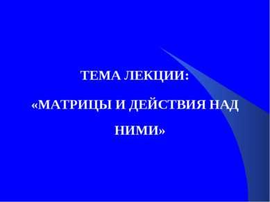 ТЕМА ЛЕКЦИИ: «МАТРИЦЫ И ДЕЙСТВИЯ НАД НИМИ»