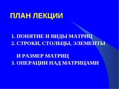 ПЛАН ЛЕКЦИИ 1. ПОНЯТИЕ И ВИДЫ МАТРИЦ 2. СТРОКИ, СТОЛБЦЫ, ЭЛЕМЕНТЫ И РАЗМЕР МА...