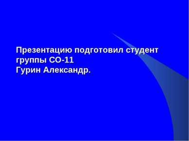Презентацию подготовил студент группы СО-11 Гурин Александр.