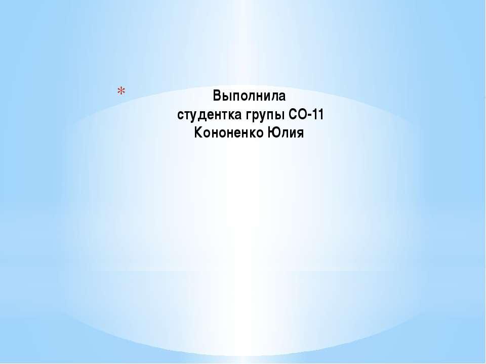 Выполнила студентка групы СО-11 Кононенко Юлия