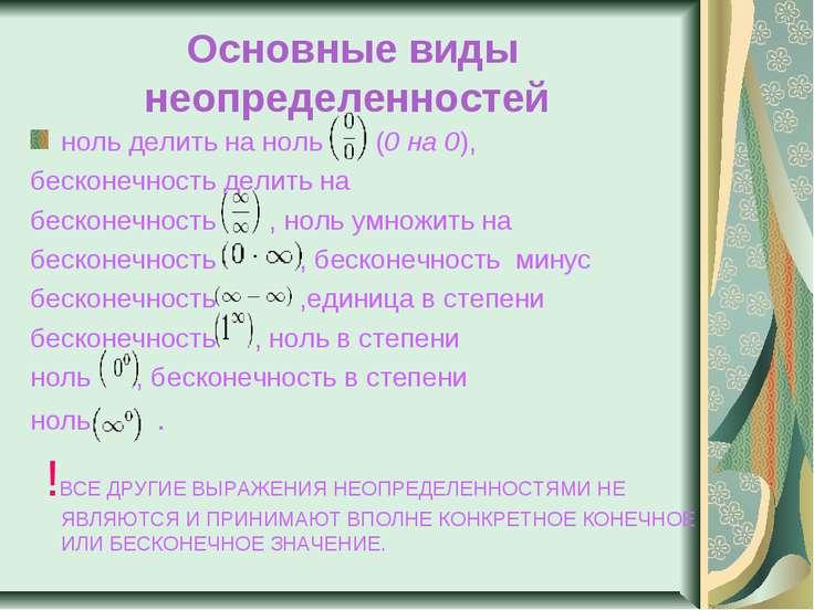 Основные виды неопределенностей ноль делить на ноль  (0 на 0), бесконечност...