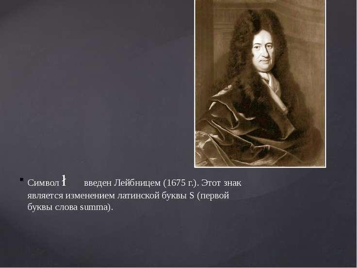Символ ∫ введен Лейбницем (1675 г.). Этот знак является изменением латинской ...