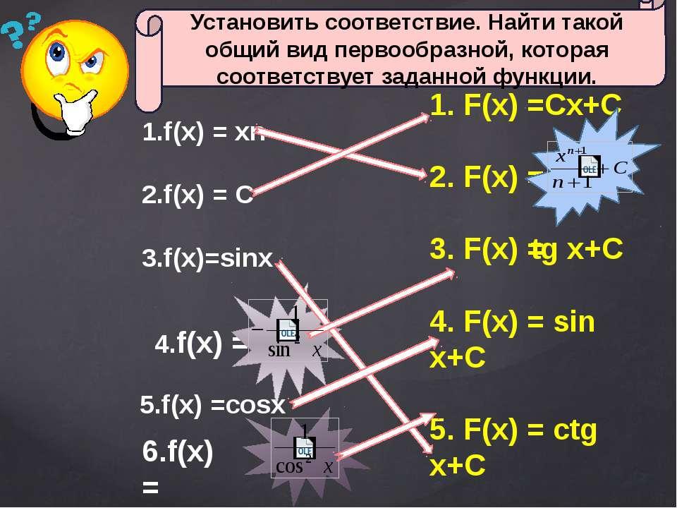 1.f(x) = хn 2.f(x) = C 3.f(x)=sinx 4.f(x) = 6.f(x)= 1. F(x) =Сх+С 2. F(x) = 3...