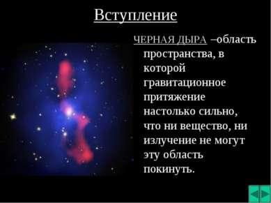 Вступление ЧЕРНАЯ ДЫРА –область пространства, в которой гравитационное притяж...