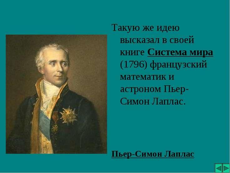 Такую же идею высказал в своей книге Система мира (1796) французский математи...