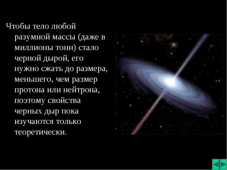 Чтобы тело любой разумной массы (даже в миллионы тонн) стало черной дырой, ег...