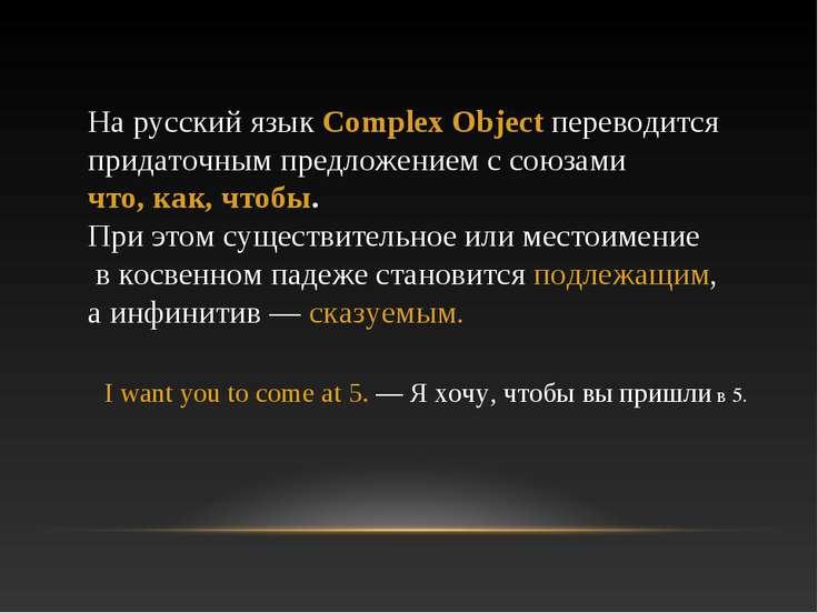 На русский язык Complex Object переводится придаточным предложением с союзами...