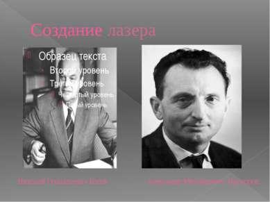 Создание лазера Николай ГеннадьевичБасов Александр Михайлович Прохоров