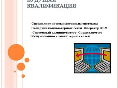 БУДУЩАЯ КВАЛИФИКАЦИЯ Специалист по компьютерным системам Наладчик компьютерны...
