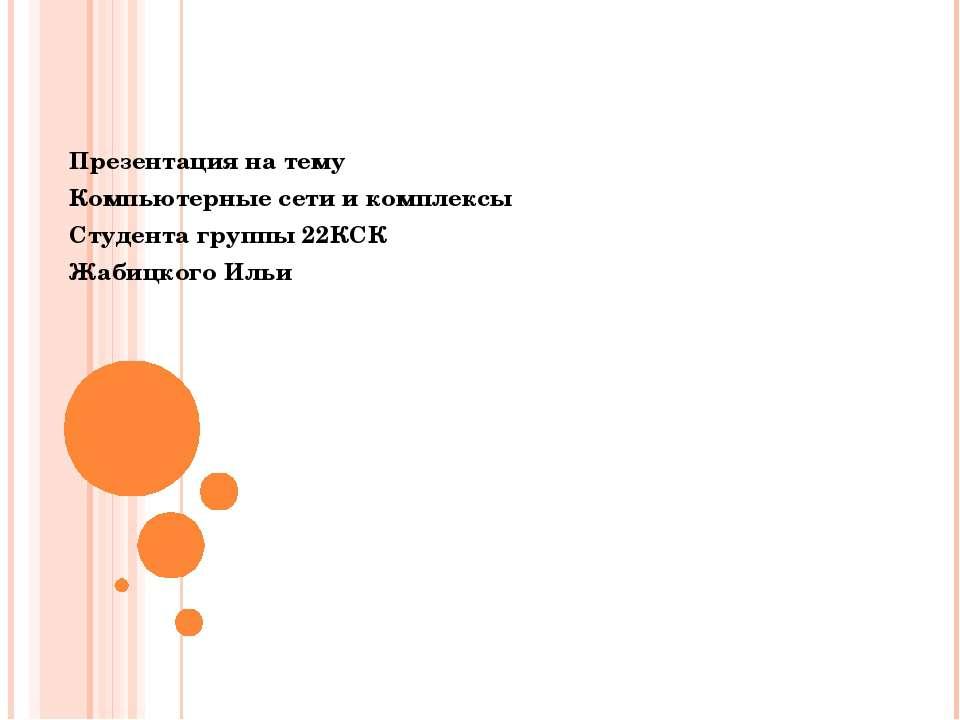 Презентация на тему Компьютерные сети и комплексы Студента группы 22КСК Жабиц...