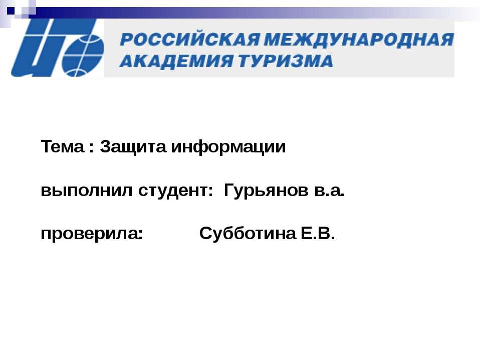 Тема : Защита информации выполнил студент: Гурьянов в.а. проверила: Субботина...