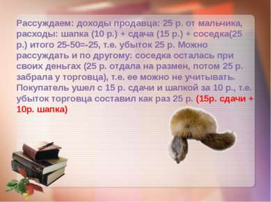 Рассуждаем: доходы продавца: 25 р. от мальчика, расходы: шапка (10 р.) + сдач...