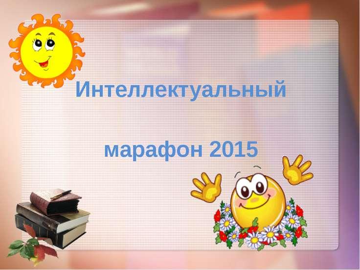 Интеллектуальный марафон 2015 Выполнила: Асадулина Н.Е МБОУ СОШ №19 а.Новая А...