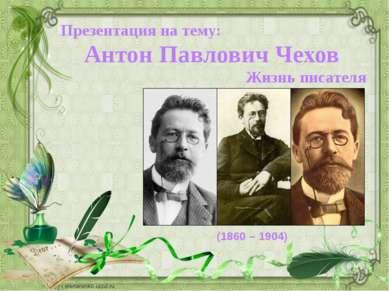 Презентация на тему: Антон Павлович Чехов Жизнь писателя (1860 – 1904)