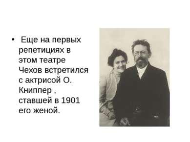 Еще на первых репетициях в этом театре Чехов встретился с актрисой О. Книппе...