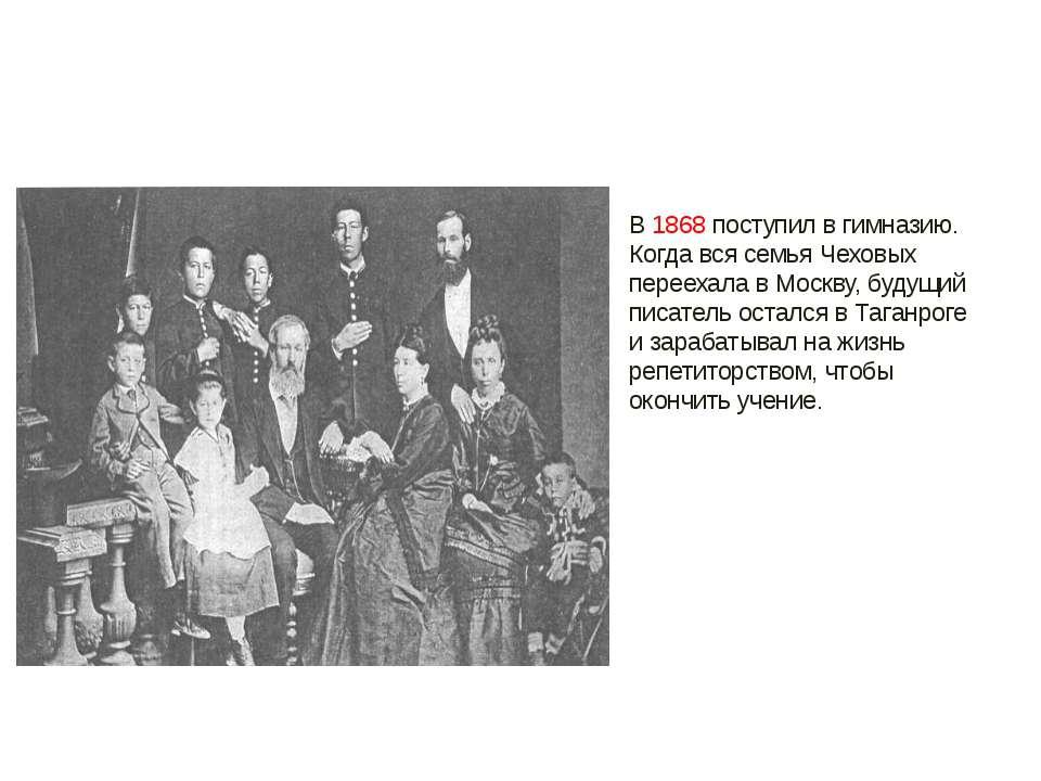 В 1868 поступил в гимназию. Когда вся семья Чеховых переехала в Москву, будущ...